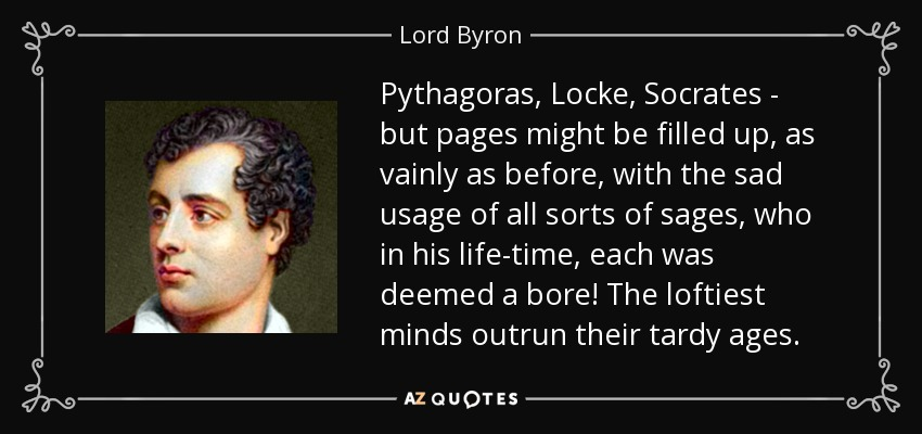 Pythagoras, Locke, Socrates - but pages might be filled up, as vainly as before, with the sad usage of all sorts of sages, who in his life-time, each was deemed a bore! The loftiest minds outrun their tardy ages. - Lord Byron