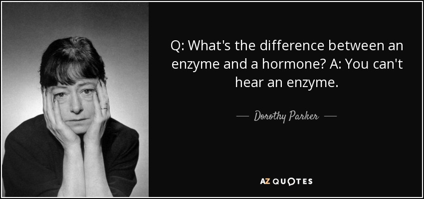 Q: What's the difference between an enzyme and a hormone? A: You can't hear an enzyme. - Dorothy Parker