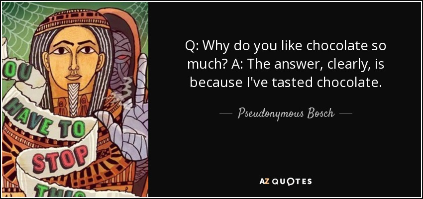Q: Why do you like chocolate so much? A: The answer, clearly, is because I've tasted chocolate. - Pseudonymous Bosch