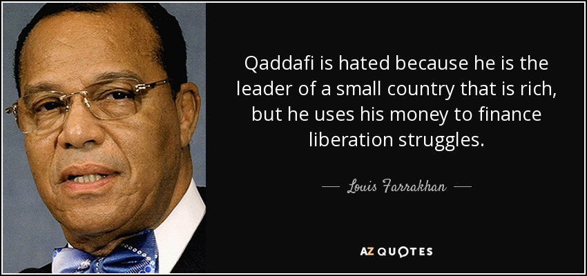Qaddafi is hated because he is the leader of a small country that is rich, but he uses his money to finance liberation struggles. - Louis Farrakhan