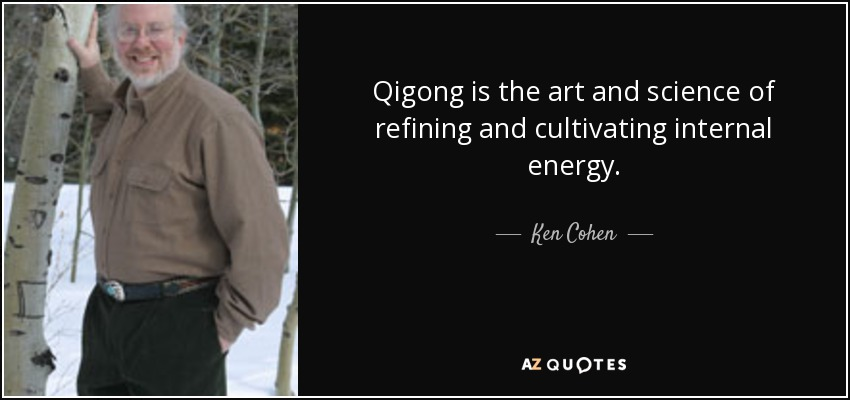 Qigong is the art and science of refining and cultivating internal energy. - Ken Cohen