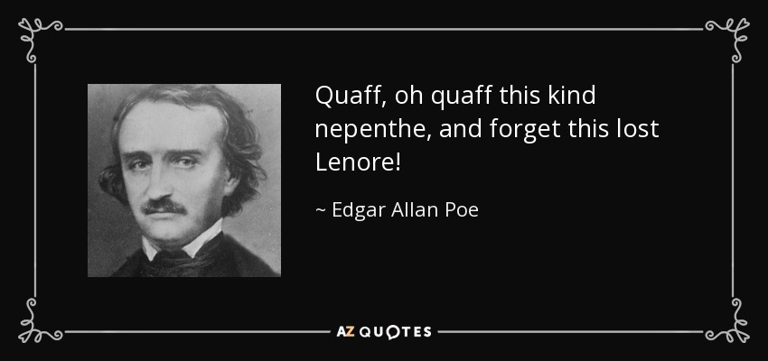 Quaff, oh quaff this kind nepenthe, and forget this lost Lenore! - Edgar Allan Poe