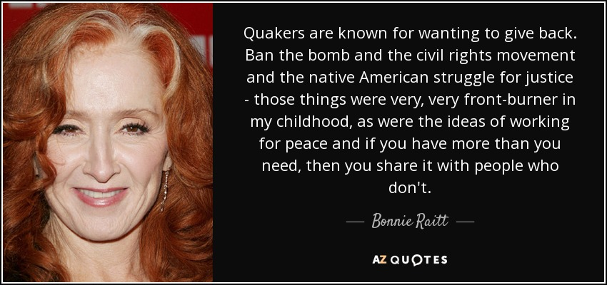 Quakers are known for wanting to give back. Ban the bomb and the civil rights movement and the native American struggle for justice - those things were very, very front-burner in my childhood, as were the ideas of working for peace and if you have more than you need, then you share it with people who don't. - Bonnie Raitt
