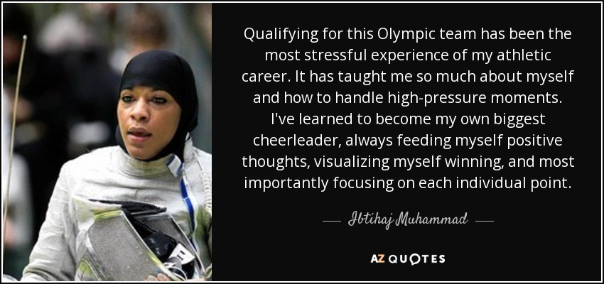 Qualifying for this Olympic team has been the most stressful experience of my athletic career. It has taught me so much about myself and how to handle high-pressure moments. I've learned to become my own biggest cheerleader, always feeding myself positive thoughts, visualizing myself winning, and most importantly focusing on each individual point. - Ibtihaj Muhammad