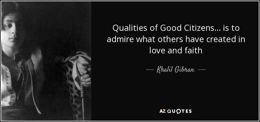 Qualities of Good Citizens... is to admire what others have created in love and faith - Khalil Gibran