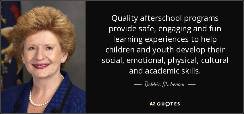 Quality afterschool programs provide safe, engaging and fun learning experiences to help children and youth develop their social, emotional, physical, cultural and academic skills. - Debbie Stabenow
