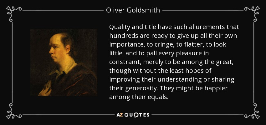 Quality and title have such allurements that hundreds are ready to give up all their own importance, to cringe, to flatter, to look little, and to pall every pleasure in constraint, merely to be among the great, though without the least hopes of improving their understanding or sharing their generosity. They might be happier among their equals. - Oliver Goldsmith
