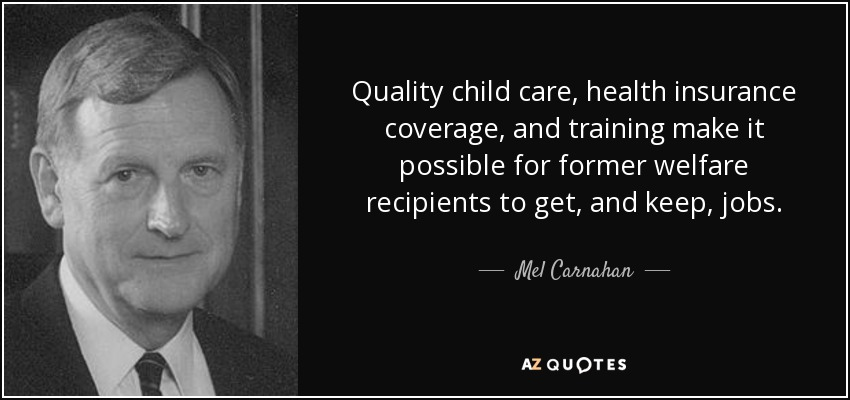 Quality child care, health insurance coverage, and training make it possible for former welfare recipients to get, and keep, jobs. - Mel Carnahan