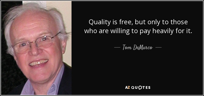 Quality is free, but only to those who are willing to pay heavily for it. - Tom DeMarco