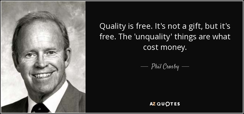 Quality is free. It's not a gift, but it's free. The 'unquality' things are what cost money. - Phil Crosby