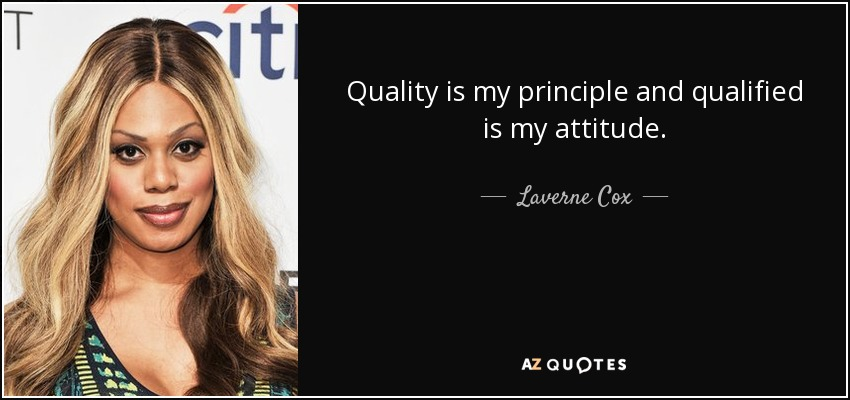 Quality is my principle and qualified is my attitude. - Laverne Cox