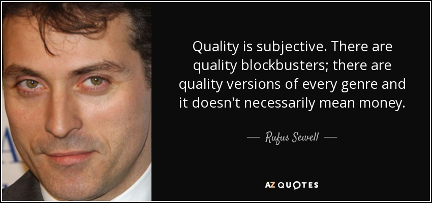 Quality is subjective. There are quality blockbusters; there are quality versions of every genre and it doesn't necessarily mean money. - Rufus Sewell