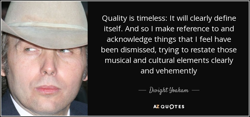Quality is timeless: It will clearly define itself. And so I make reference to and acknowledge things that I feel have been dismissed, trying to restate those musical and cultural elements clearly and vehemently - Dwight Yoakam