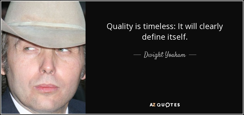 Quality is timeless: It will clearly define itself. - Dwight Yoakam