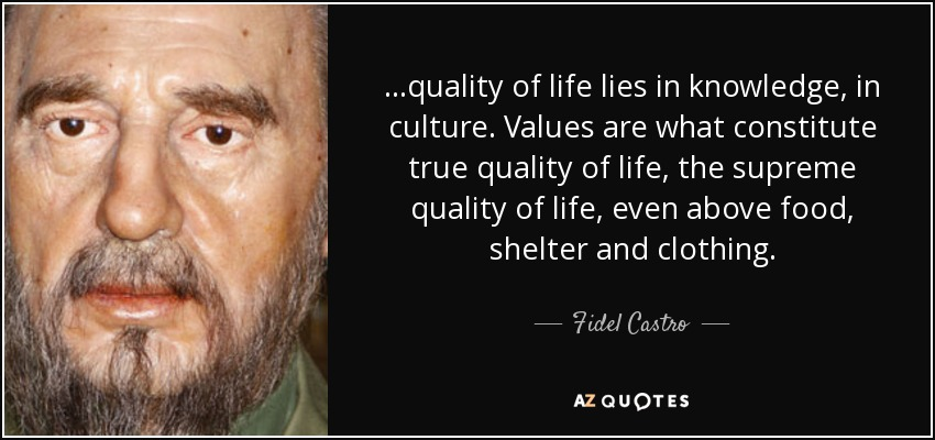 ...quality of life lies in knowledge, in culture. Values are what constitute true quality of life, the supreme quality of life, even above food, shelter and clothing. - Fidel Castro