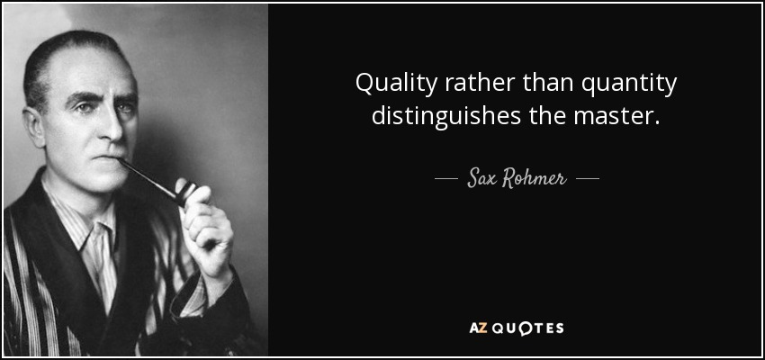 Quality rather than quantity distinguishes the master. - Sax Rohmer