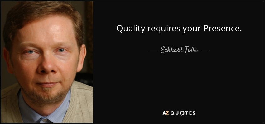 Quality requires your Presence. - Eckhart Tolle