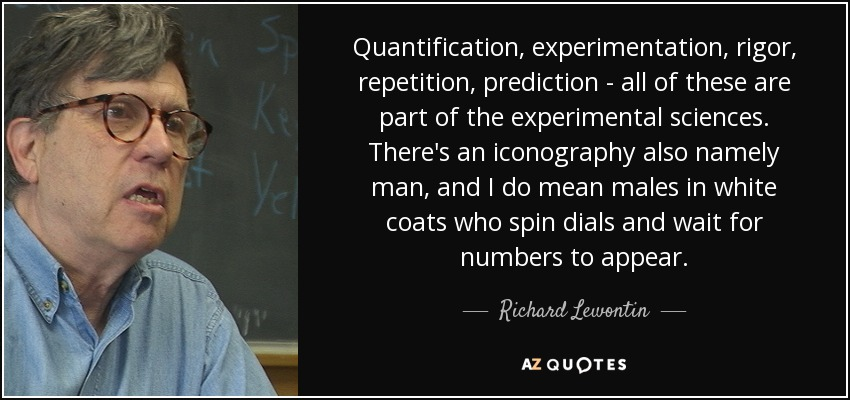 Quantification, experimentation, rigor, repetition, prediction - all of these are part of the experimental sciences. There's an iconography also namely man, and I do mean males in white coats who spin dials and wait for numbers to appear. - Richard Lewontin