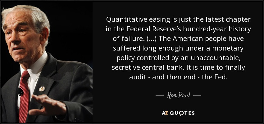 Quantitative easing is just the latest chapter in the Federal Reserve's hundred-year history of failure. (...) The American people have suffered long enough under a monetary policy controlled by an unaccountable, secretive central bank. It is time to finally audit - and then end - the Fed. - Ron Paul