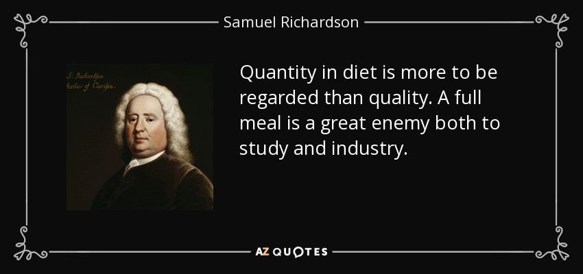 Quantity in diet is more to be regarded than quality. A full meal is a great enemy both to study and industry. - Samuel Richardson