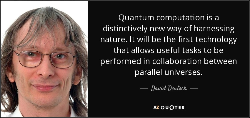 Quantum computation is a distinctively new way of harnessing nature. It will be the first technology that allows useful tasks to be performed in collaboration between parallel universes. - David Deutsch