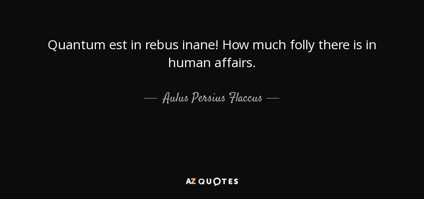 Quantum est in rebus inane! How much folly there is in human affairs. - Aulus Persius Flaccus