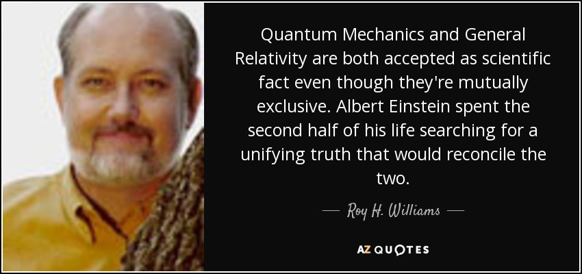 Quantum Mechanics and General Relativity are both accepted as scientific fact even though they're mutually exclusive. Albert Einstein spent the second half of his life searching for a unifying truth that would reconcile the two. - Roy H. Williams
