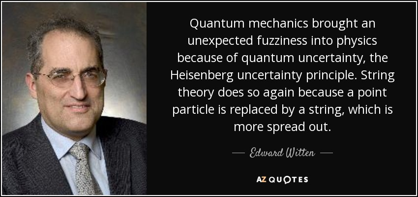 Quantum mechanics brought an unexpected fuzziness into physics because of quantum uncertainty, the Heisenberg uncertainty principle. String theory does so again because a point particle is replaced by a string, which is more spread out. - Edward Witten