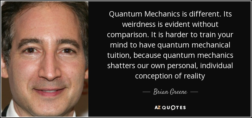 Quantum Mechanics is different. Its weirdness is evident without comparison. It is harder to train your mind to have quantum mechanical tuition, because quantum mechanics shatters our own personal, individual conception of reality - Brian Greene