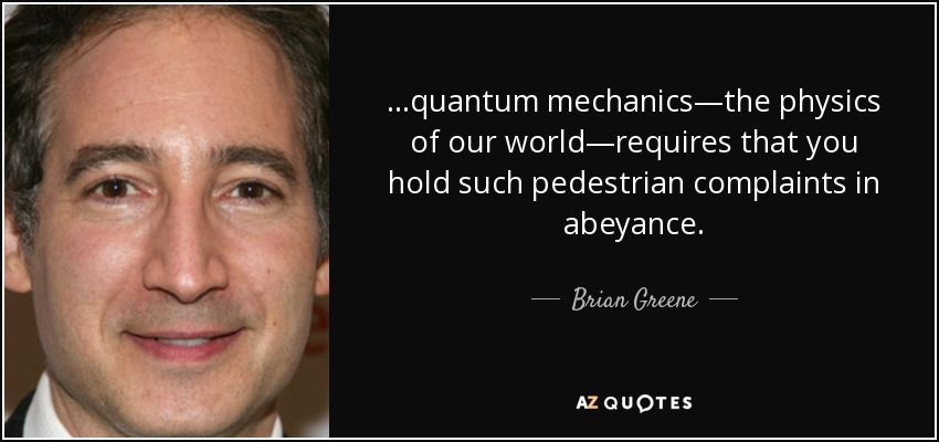 ...quantum mechanics—the physics of our world—requires that you hold such pedestrian complaints in abeyance. - Brian Greene