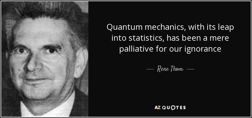 Quantum mechanics, with its leap into statistics, has been a mere palliative for our ignorance - Rene Thom