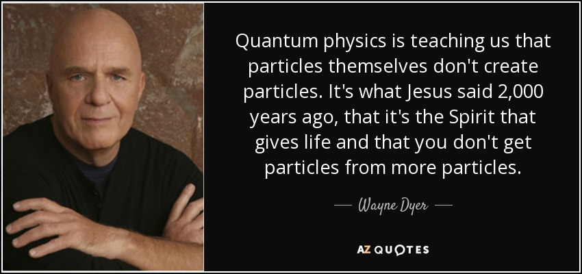 Quantum physics is teaching us that particles themselves don't create particles. It's what Jesus said 2,000 years ago, that it's the Spirit that gives life and that you don't get particles from more particles. - Wayne Dyer