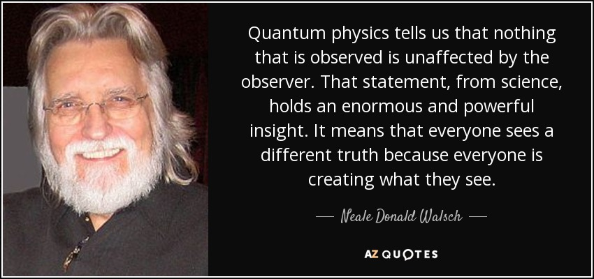 Quantum physics tells us that nothing that is observed is unaffected by the observer. That statement, from science, holds an enormous and powerful insight. It means that everyone sees a different truth because everyone is creating what they see. - Neale Donald Walsch