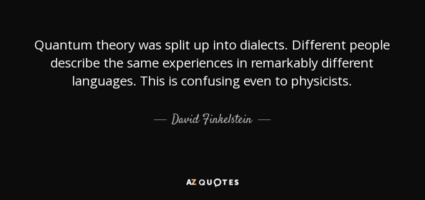 Quantum theory was split up into dialects. Different people describe the same experiences in remarkably different languages. This is confusing even to physicists. - David Finkelstein
