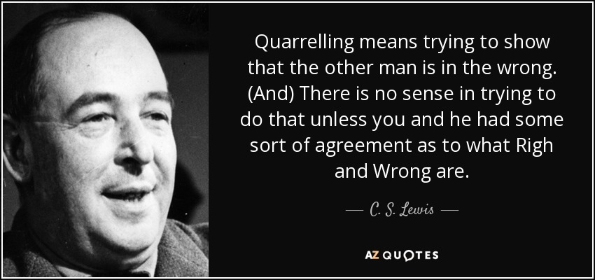 Quarrelling means trying to show that the other man is in the wrong. (And) There is no sense in trying to do that unless you and he had some sort of agreement as to what Righ and Wrong are... - C. S. Lewis