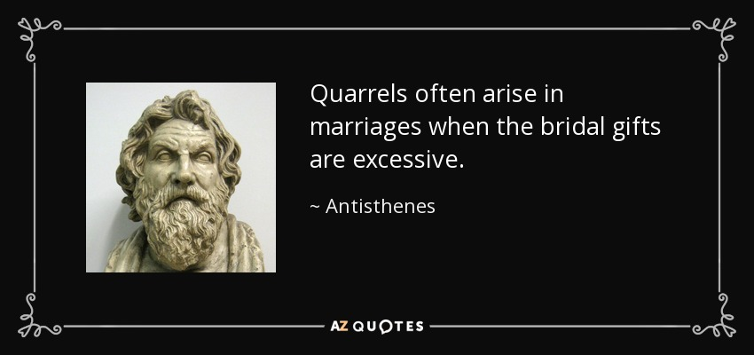 Quarrels often arise in marriages when the bridal gifts are excessive. - Antisthenes