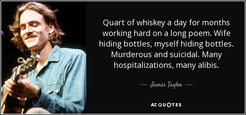 Quart of whiskey a day for months working hard on a long poem. Wife hiding bottles, myself hiding bottles. Murderous and suicidal. Many hospitalizations, many alibis. - James Taylor