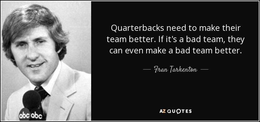 Quarterbacks need to make their team better. If it's a bad team, they can even make a bad team better. - Fran Tarkenton