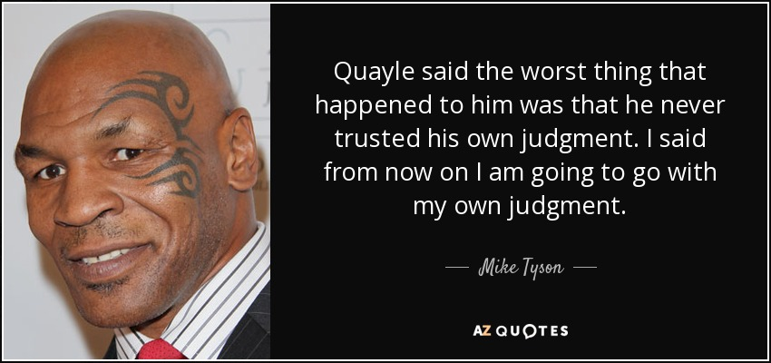 Quayle said the worst thing that happened to him was that he never trusted his own judgment. I said from now on I am going to go with my own judgment. - Mike Tyson