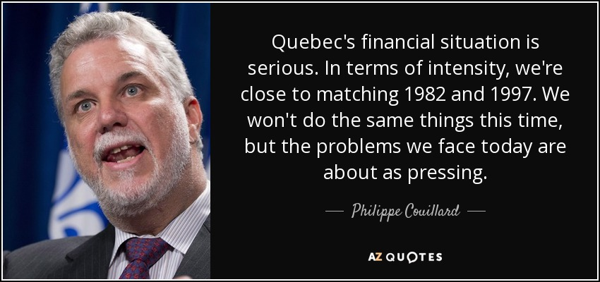 Quebec's financial situation is serious. In terms of intensity, we're close to matching 1982 and 1997. We won't do the same things this time, but the problems we face today are about as pressing. - Philippe Couillard