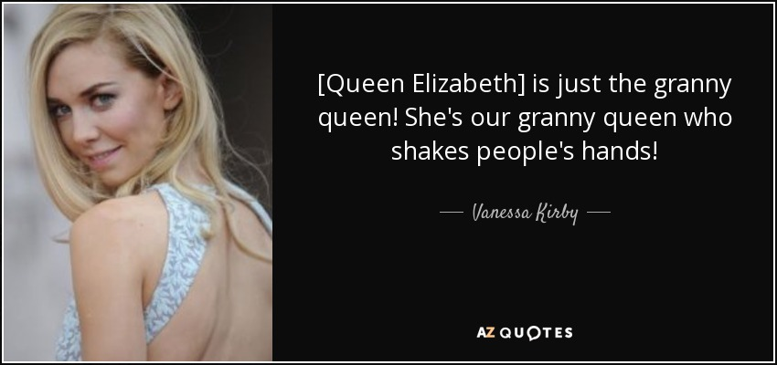 [Queen Elizabeth] is just the granny queen! She's our granny queen who shakes people's hands! - Vanessa Kirby