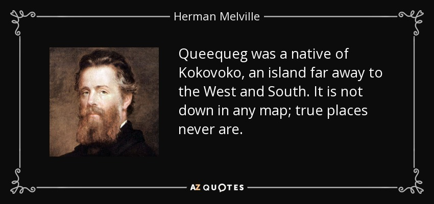 Queequeg was a native of Kokovoko, an island far away to the West and South. It is not down in any map; true places never are. - Herman Melville