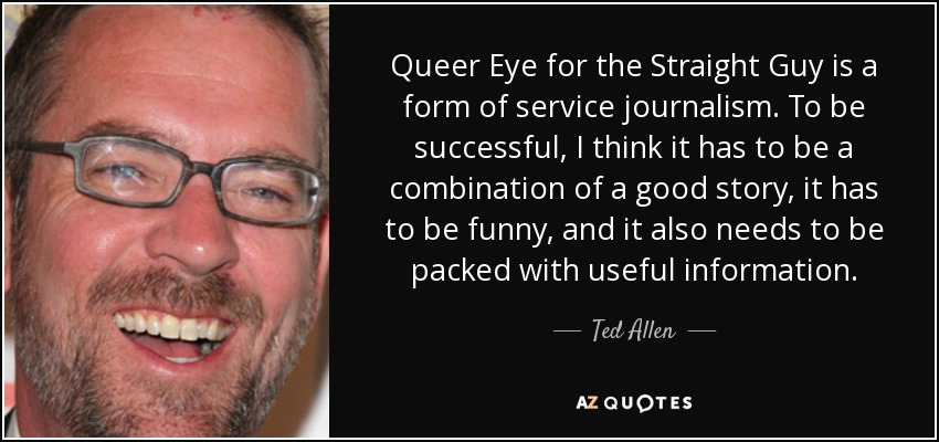 Queer Eye for the Straight Guy is a form of service journalism. To be successful, I think it has to be a combination of a good story, it has to be funny, and it also needs to be packed with useful information. - Ted Allen