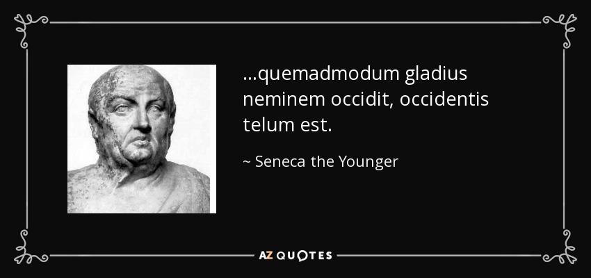 ...quemadmodum gladius neminem occidit, occidentis telum est. - Seneca the Younger