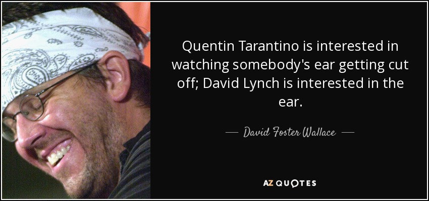 Quentin Tarantino is interested in watching somebody's ear getting cut off; David Lynch is interested in the ear. - David Foster Wallace