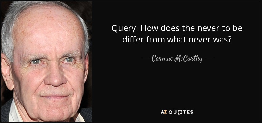 Query: How does the never to be differ from what never was? - Cormac McCarthy