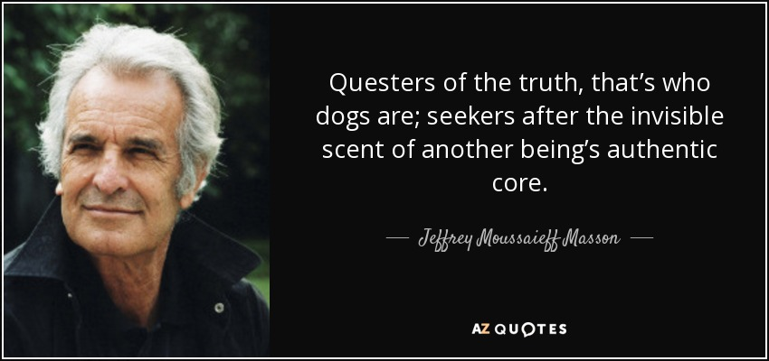 Questers of the truth, that's who dogs are; seekers after the invisible scent of another being's authentic core. - Jeffrey Moussaieff Masson