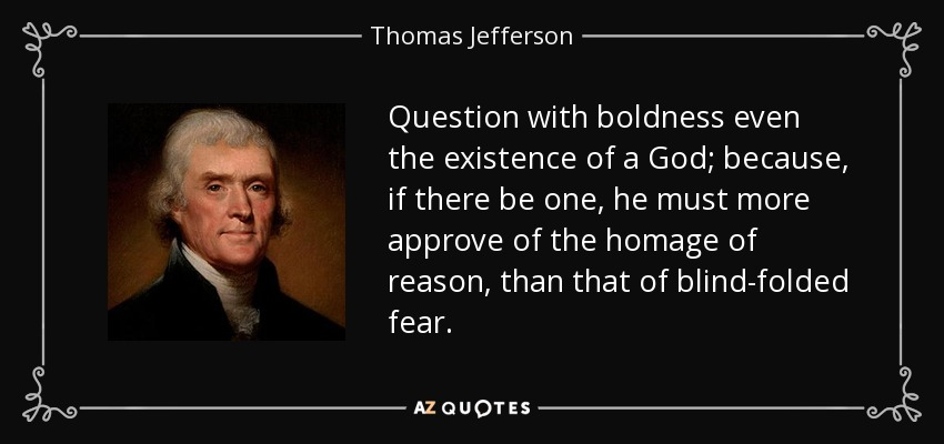 Question with boldness even the existence of a God; because, if there be one, he must more approve of the homage of reason, than that of blind-folded fear. - Thomas Jefferson