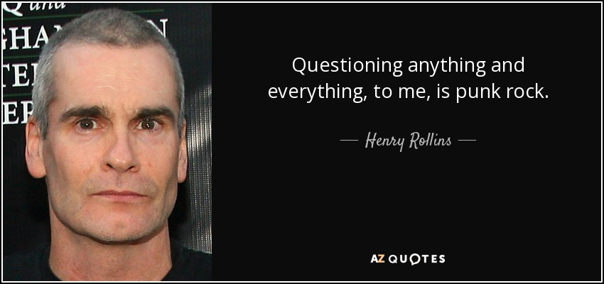 Questioning anything and everything, to me, is punk rock. - Henry Rollins
