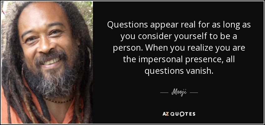 Questions appear real for as long as you consider yourself to be a person. When you realize you are the impersonal presence, all questions vanish. - Mooji